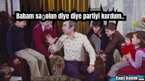 Babam sağolun diye diye partiyi kurdum..