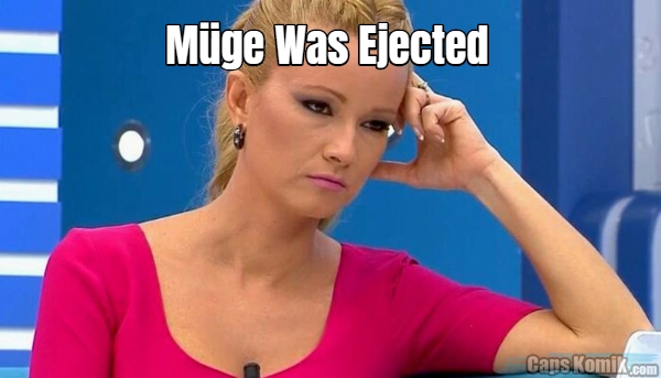 Müge Was Ejected