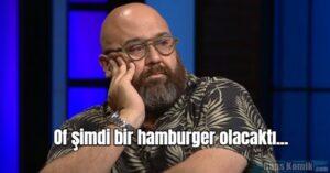 Of şimdi bir hamburger olacaktı…