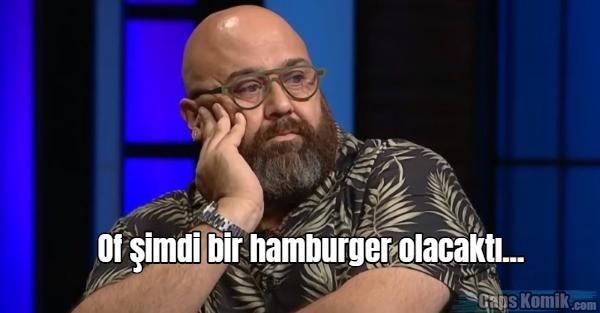 Of şimdi bir hamburger olacaktı...