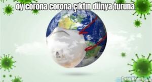 oy corona corona çıktın dünya turuna
